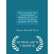 The Criminal Law Consolidation Statutes of the 24 & 25 of Victoria, Chapters 94 to 100 - Scholar's Choice Edition