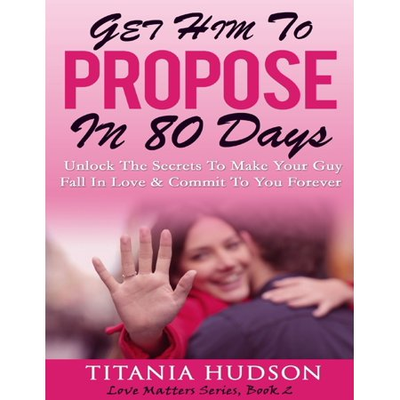 Get Him to Propose In 80 Days - Unlock the Secrets to Make Your Guy Fall In Love & Commit to You Forever (Love Matters Series, Book 2) -