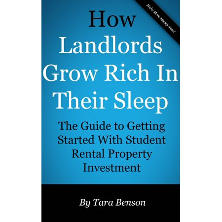 How Landlords Grow Rich In Their Sleep: The Guide to Getting Started With Student Rental Property Investment -