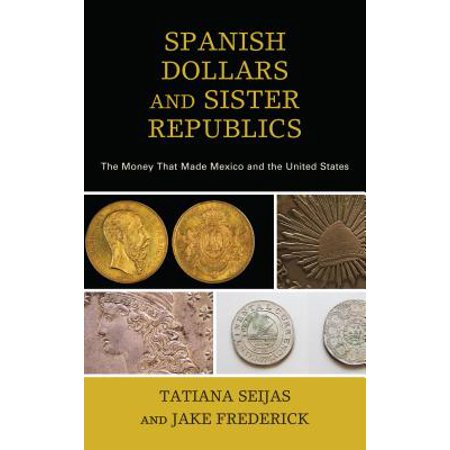 Spanish Dollars and Sister Republics : The Money That Made Mexico and the United