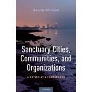 Sanctuary Cities, Communities, and Organizations : A Nation at a Crossroads