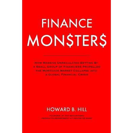 Finance Monsters  How Massive Unregulated Betting By A Small Group Of Financiers Propelled The Mortgage Market Collapse Into A Global Fi