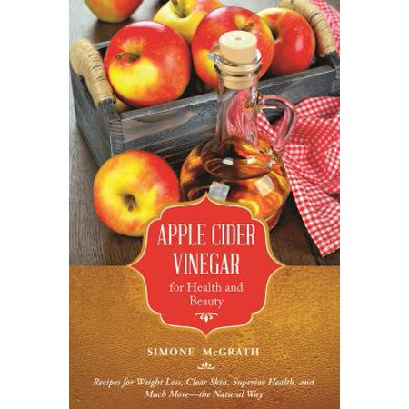 Apple Cider Vinegar for Health and Beauty: Recipes for Weight Loss, Clear Skin, Superior Health, and Much More-the Natural Way