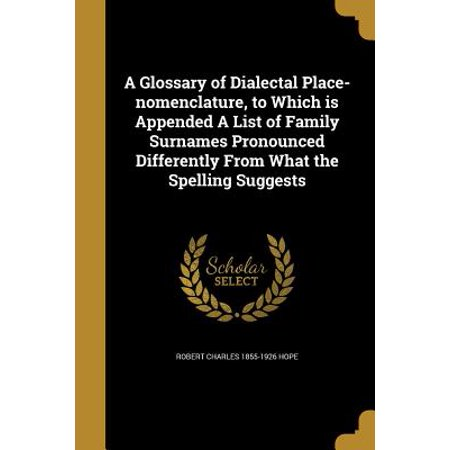 A Glossary of Dialectal Place-Nomenclature, to Which Is Appended a List of  Family Surnames Pronounced Differently from What the Spelling Suggests