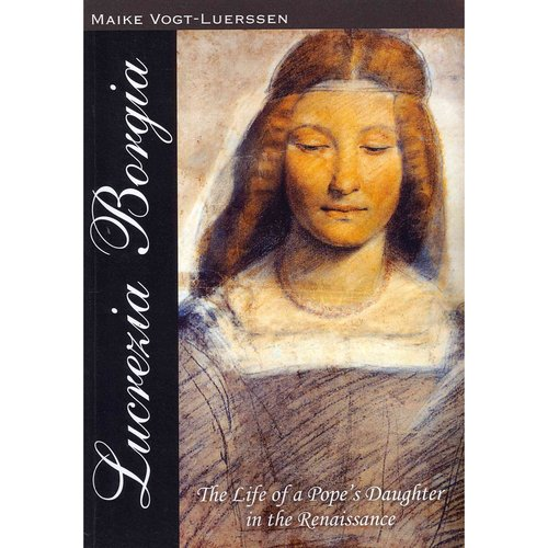 Lucrezia Borgia: The Life of a Pope's Daughter in the Renaissance