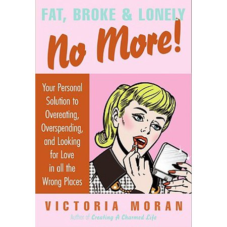 Fat, Broke & Lonely No More : Your Personal Solution to Overeating, Overspending, and Looking for Love in All the Wrong