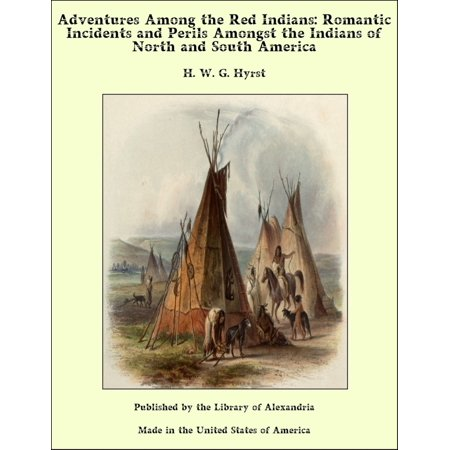Adventures Among the Red Indians: Romantic Incidents and Perils Amongst the Indians of North and South America -
