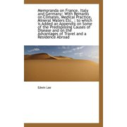 Memoranda on France, Italy and Germany : With Remarks on Climates, Medical Practice, Mineral Waters E