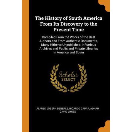 The History of South America from Its Discovery to the Present Time: Compiled from the Works of the Best Authors and from Authentic Documents, Many Hi