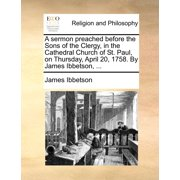 A Sermon Preached Before the Sons of the Clergy, in the Cathedral Church of St. Paul, on Thursday, April 20, 1758. by James Ibbetson, ...