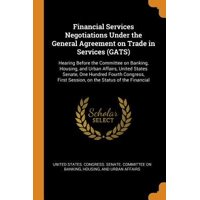 Financial Services Negotiations Under the General Agreement on Trade in Services (Gats): Hearing Before the Committee on Banking, Housing, and Urban A Paperback
