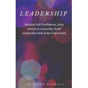 Leadership: Develop Self-Confidence, Stop Anxiety & Insecurity, Build Leadership Skills & Be Charismatic - eBook
