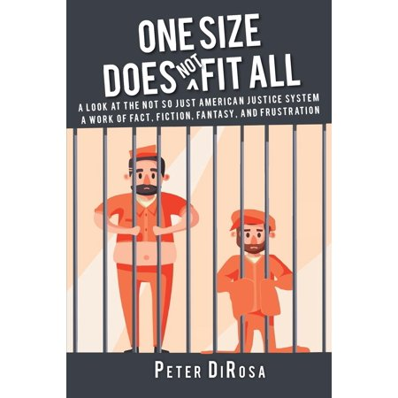 One Size Does Not Fit All: A Look at the Not So Just American Justice System; A Work of Fact, Fiction, Fantasy, and Frustration (Paperback)