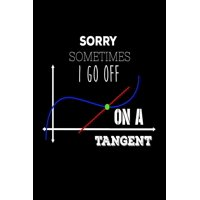 Sorry Sometimes I Go Off on a Tangent : Funny Mathematics Teachers Joke Gift Notebook