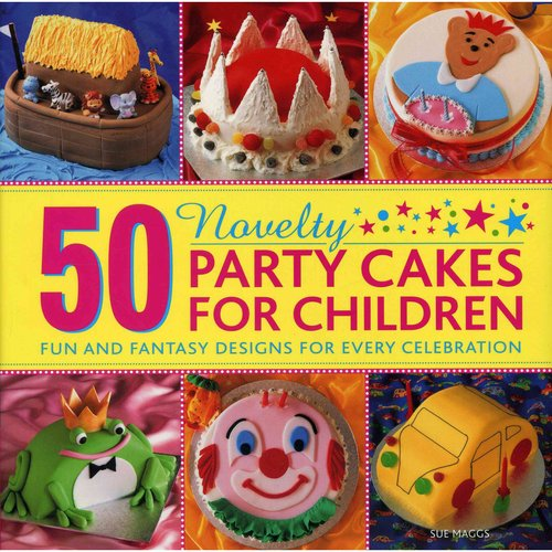 50 Novelty Party Cakes for Children: Fun and Fantasy Designs for Every Celebration