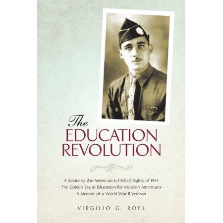 The Education Revolution  A Salute To The American G I Bill Of Rights Of 1944   The Golden Era In Education For Mexican Americans   A Memoir Of A World War Ii Veteran