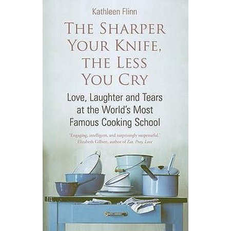 The Sharper Your Knife The Less You Cry: Love laughter and tears at the world's most famous cooking school