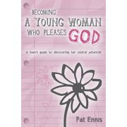Becoming a Young Woman Who Pleases God : A Teen's Guide to Discovering Her Biblical Potential (Paperback)