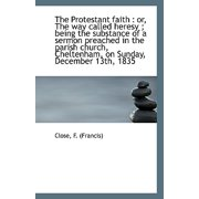 The Protestant Faith : Or, the Way Called Heresy; Being the Substance of a Sermon Preached in the P