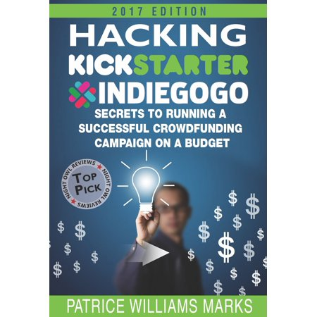 Hacking Kickstarter, Indiegogo: How to Raise Big Bucks in 30 Days: Secrets to Running a Successful Crowdfunding Campaign on a Budget -