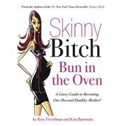 Skinny Bitch Bun in the Oven : A Gutsy Guide to Becoming One Hot (and Healthy) Mother!