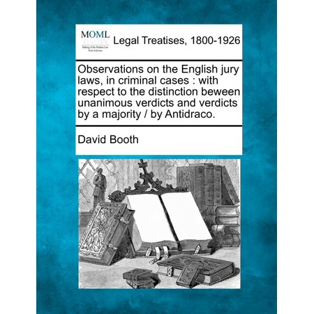 Observations on the English Jury Laws, in Criminal Cases: With Respect to the Distinction Beween Unanimous Verdicts and Verdicts by a Majority / By Antidraco.