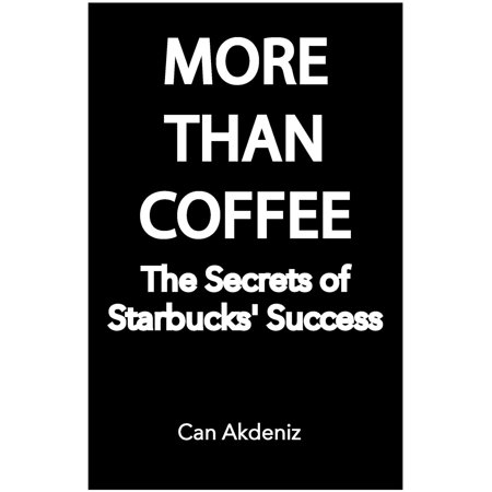 More Than Coffee: The Secrets of Starbucks' Success (Best Business Books Book 23) -