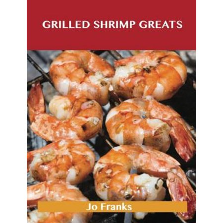 Grilled Shrimp Greats: Delicious Grilled Shrimp Recipes, The Top 40 Grilled Shrimp Recipes - eBook