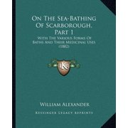 On the Sea-Bathing of Scarborough, Part 1 : With the Various Forms of Baths and Their Medicinal Uses (1882)
