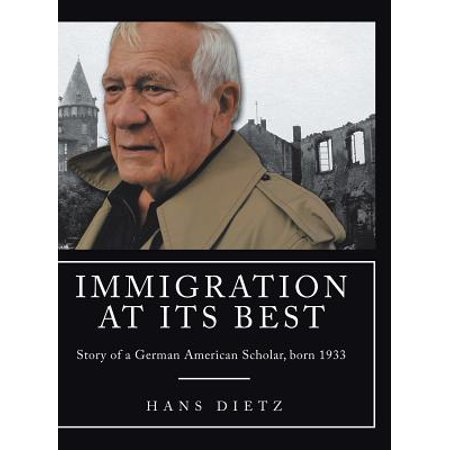 Immigration at Its Best : Story of a German American Scholar, Born
