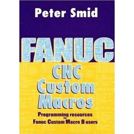 Fanuc CNC Custom Macros : Programming Resources for Fanuc Custom Macro B (Cnc Programming Using Fanuc Custom Macro B)