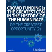 Crowd Funding Is The Greatest Con In The History Of The Human Race Or The Greatest Opportunity - eBook