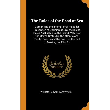 The Rules of the Road at Sea : Comprising the International Rules for Prevention of Collision at Sea, the Inland Rules Applicable on the Inland Waters of the United States on the Atlantic and Pacific Coasts and the Coast of the Gulf of Mexico, the Pilot