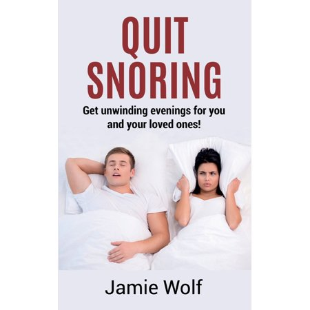 Quit Snoring - Get unwinding evenings for you and your loved ones!: Snoring makes you and your friends and family sick - Quit it and get wellbeing and happiness back! (Paperback)