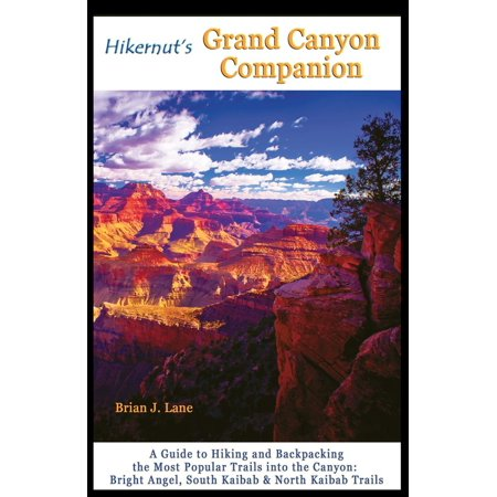 Hikernut's Grand Canyon Companion : A Guide to Hiking and Backpacking the Most Popular Trails Into the Canyon -