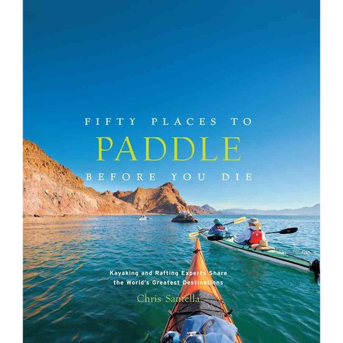 Fifty Places to Paddle Before You Die: Kayaking and Rafting Experts Share the World's Greatest Destinations