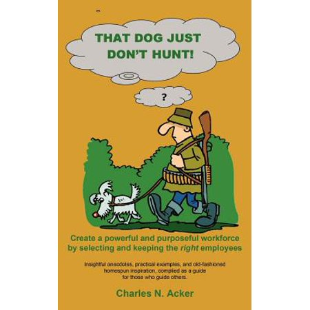 That Dog Just Don't Hunt : Create a Powerful and Purposeful Workforce by Selecting and Keeping the Right