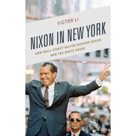 Nixon in New York : How Wall Street Helped Richard Nixon Win the White (New White House)