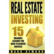 Real Estate Investing: 15 Valuable Lessons You Need To Achieve Success - eBook