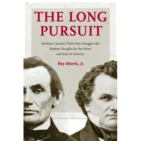 The Long Pursuit : Abraham Lincoln's Thirty-Year Struggle with Stephen Douglas for the Heart and Soul of