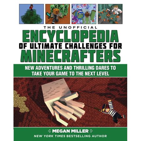The Unofficial Encyclopedia of Ultimate Challenges for Minecrafters : New Adventures and Thrilling Dares to Take Your Game to the Next