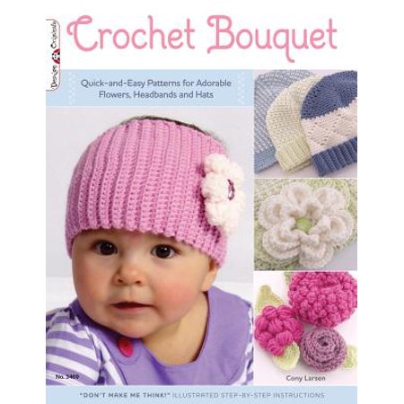 Crochet Bouquet : Quick-And-Easy Patterns for Adorable Flowers, Headbands and Hats