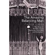 The Amazing Balancing Man : My Life as an Acrobat, Circus Performer, Stunt Man and Comedian