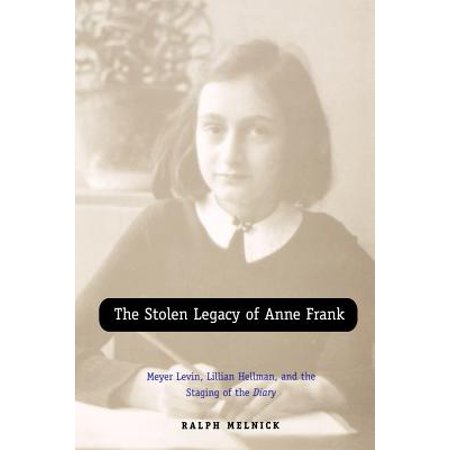 The Stolen Legacy of Anne Frank : Meyer Levin, Lillian Hellman, and the Staging of the
