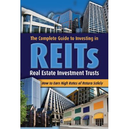 The Complete Guide to Investing in REITs : Real Estate Investment Trusts: How to Earn High Rates of Return