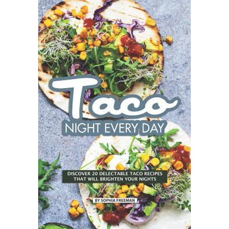 Taco Night Every Day: Discover 20 Delectable Taco Recipes that will Brighten your Nights (The Days And Nights Of Sophia Petrillo)