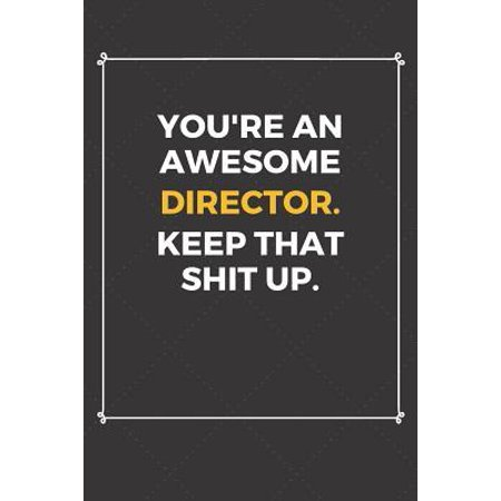 You're An Awesome Director Keep That Shit Up: Funny Director Quote Journal / Notebook / Planner / Job / Co-Worker Gift with 110 Blank Lined Pages (6 x Paperback