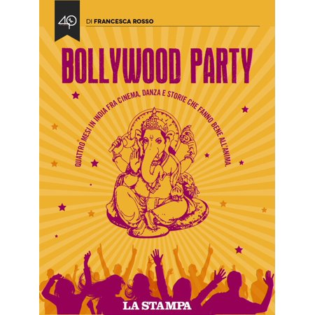Bollywood Party. Quattro mesi in India fra cinema, danza e storie che fanno bene all'anima -