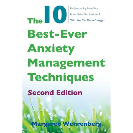 The 10 Best-Ever Anxiety Management Techniques : Understanding How Your Brain Makes You Anxious and What You Can Do to Change