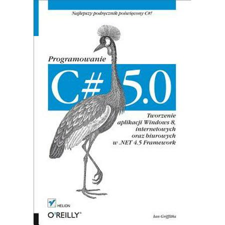 C# 5.0. Programowanie. Tworzenie aplikacji Windows 8, internetowych oraz biurowych w .NET 4.5 Framework -